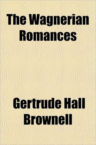 The Wagnerian romances by Gertrude Hall Brownell