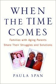 When the Time Comes: Families with Aging Parents Share Their Struggles and Solutions  by  Paula Span