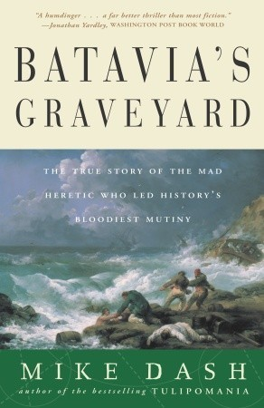 Download Batavia's Graveyard: The True Story of the Mad Heretic Who Led History's Bloodiest Mutiny PDF by Mike Dash