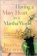 Read Having a Mary Heart in a Martha World: Finding Intimacy With God in the Busyness of Life by Joanna Weaver PDF