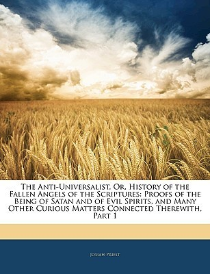 The Anti-Universalist: Or History of the Fallen Angels of the Scriptures; Proofs of the Being of Satan and of Evil Spirits