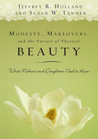 Modesty, Makeovers, and the Pursuit of Physical Beauty  by  Jeffrey R. Holland