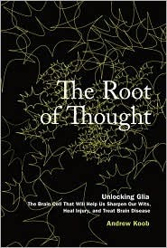 The Root of Thought: Unlocking Glia- the Brain Cell That Will Help Us Sharpen Our Wits, Heal Injury, and Treat Brain Disease