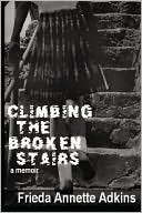 Climbing The Broken Stairs, A Memoir by Frieda Annette Adkins