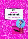 My Gender Workbook: How to Become a Real Man, a Real Woman, the Real You, or Something Else Entirely