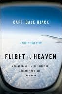 Flight to Heaven: A Plane Crash...a Lone Survivor...a Journey to Heaven--And Back