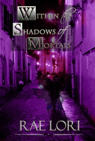 Within the Shadows of Mortals by Rae Lori