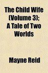 The Child Wife: A Tale of the Two Worlds. Volume 3 of 3