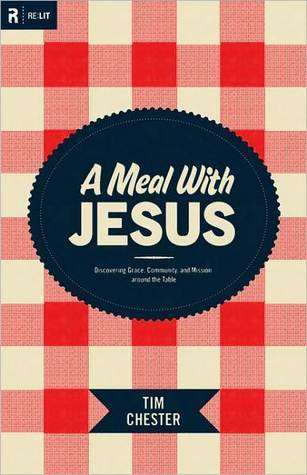 A Meal with Jesus: Discovering Grace, Community, and Mission around the Table Tim Chester