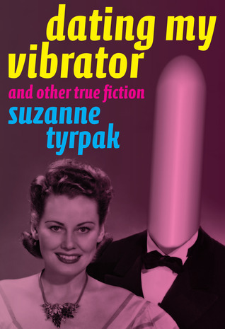 Dating My Vibrator by Suzanne Tyrpak