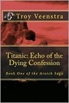 Titanic: Echo of the Dying Confession: Book One of the Aroich Saga (Volume 1)