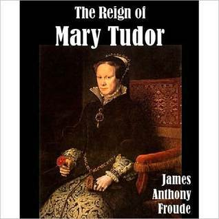 The Reign of Mary Tudor by J.A. Froude