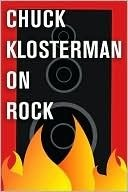 Chuck Klosterman on Rock by Chuck Klosterman
