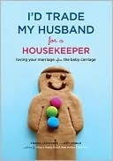 I'd Trade My Husband for a Housekeeper Loving Your Marriage A... by Trisha Ashworth