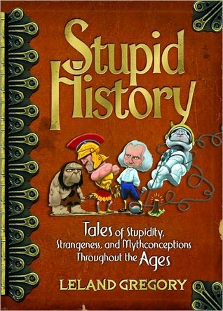 Stupid History: Tales of Stupidity, Strangeness, and Mythconceptions Throughout the Ages