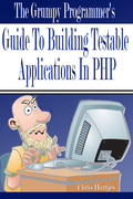 The Grumpy Programmer's Guide To Building Testable PHP Applic... by Chris Hartjes