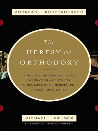 The Heresy of Orthodoxy by Andreas J. Kostenberger
