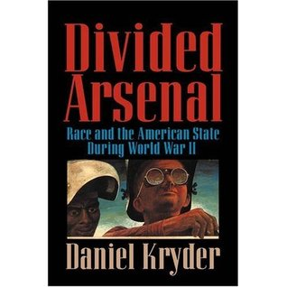 Divided Arsenal: Race and the American State During World War II Daniel Kryder