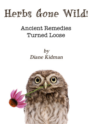 Herbs Gone Wild! Ancient Remedies Turned Loose by Diane Kidman