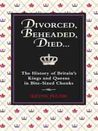 Divorced, Beheaded, Died: The History of Britain's Kings and Queens in Bite-sized Chunks