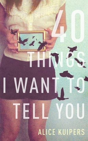40 Things I Want To Tell You by Alice Kuipers
