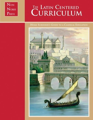 The Latin-Centered Curriculum: A Homeschooler's Guide to a Classical Education