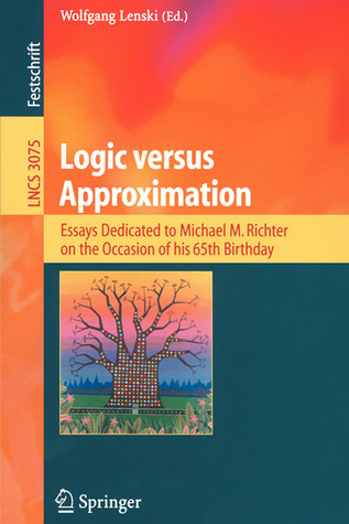 Logic Versus Approximation: Essays Dedicated To Michael M. Richter On The Occasion Of His 65th Birthday (Lecture Notes In Computer Science) Wolfgang Lenski