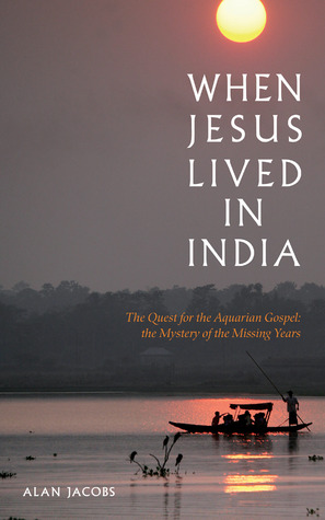 Free online download When Jesus Lived in India: The Quest for the Aquarian Gospel: The Mystery of the Missing Years ePub by Alan  Jacobs