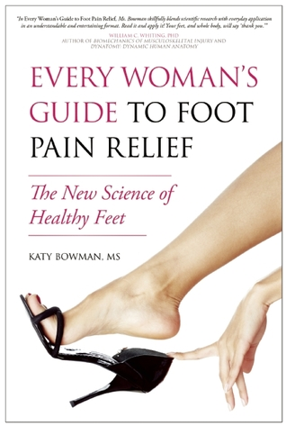 Every Woman's Guide to Foot Pain Relief by Katy Bowman
