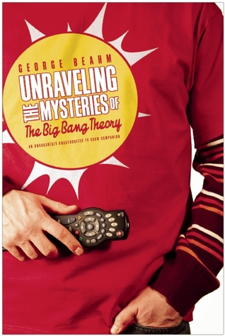Unraveling the Mysteries of The Big Bang Theory by George Beahm