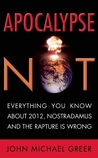 Apocalypse Not: Everything You Know About 2012, Nostradamus and the Rapture Is Wrong