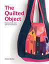 The Quilted Object: Making Things with Quilt Art Techniques