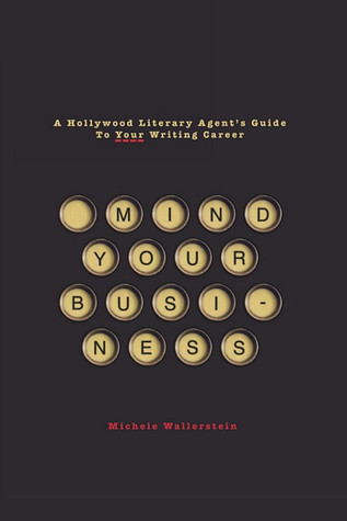 Mind Your Business: A Hollywood Literary Agent's Guide To Your Writing Career