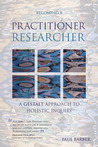 Becoming a Practitioner-Researcher: A Gestalt Approach to Holistic Inquiry