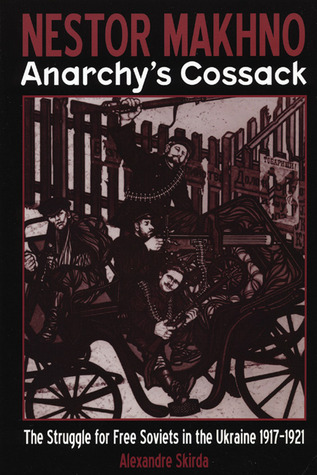 Nestor Makhno - Anarchys Cossack: The Struggle for Free Soviets in the Ukraine 1917-1921
