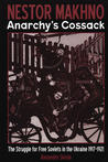 Nestor Makhno - Anarchy's Cossack: The Struggle for Free Soviets in the Ukraine 1917-1921