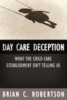 Day Care Deception: What the Child Care Establishment Isn�t Telling Us