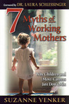7 Myths of Working Mothers: Why Children and (Most) Careers Just Don't Mix