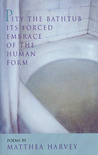 Pity the Bathtub Its Forced Embrace of the Human Form by Matthea Harvey