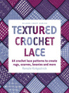 Textured Crochet Lace: 64 Crochet Lace Patterns to Create Rugs, Scarves, Beanies and More