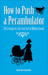 How to Push a Perambulator: 50 Lessons in the Lost Art of Motherhood