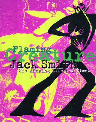 Jack Smith: Flaming Creature : His Amazing Life and Times