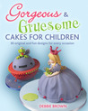 Gorgeous & Gruesome Cakes for Children: 30 Original and Fun Designs for Every Occasion