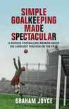 Simple Goalkeeping Made Spectacular: A Riotous Footballing Memoir About the Loneliest Position on the Field