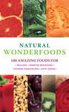Natural Wonderfoods: 100 Amazing Foods For Healing, Immune-Boosting, Fitness-Enhancing, Anti-Aging