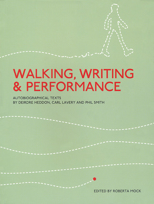 Walking, Writing and Performance: Autobiographical Texts by Deirdre Heddon, Carl Lavery and Phil Smith