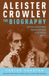 Aleister Crowley - The Biography: Spiritual Revolutionary, Romantic Explorer, Occult Master and Spy