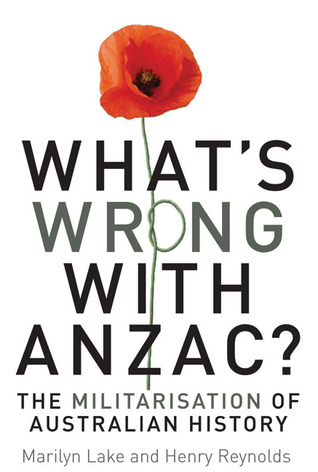 Whats Wrong with ANZAC?: The Militarisation of Australian History