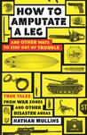 How to Amputate a Leg and Other Ways to Stay Out of Trouble: True Tales from War Zones and Other Disaster Areas