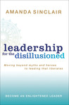 Leadership for the Disillusioned: Moving Beyond Myths and Heroes to Leading That Liberates